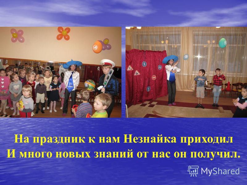 На праздник к нам Незнайка приходил И много новых знаний от нас он получил.