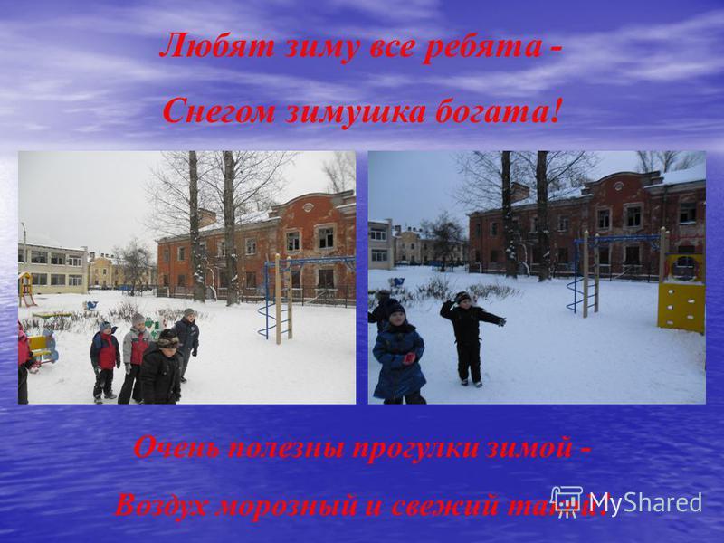 Очень полезны прогулки зимой - Воздух морозный и свежий такой! Любят зиму все ребята - Снегом зимушка богата!