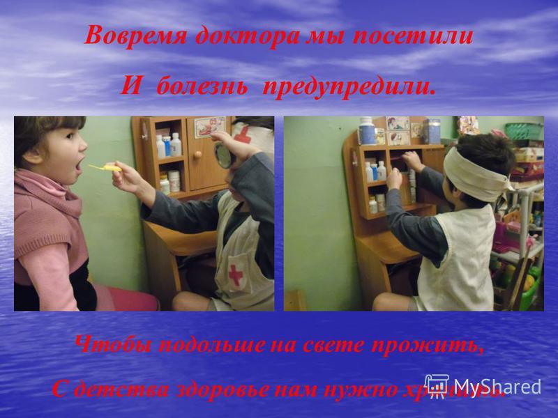Чтобы подольше на свете прожить, С детства здоровье нам нужно хранить. Вовремя доктора мы посетили И болезнь предупредили.