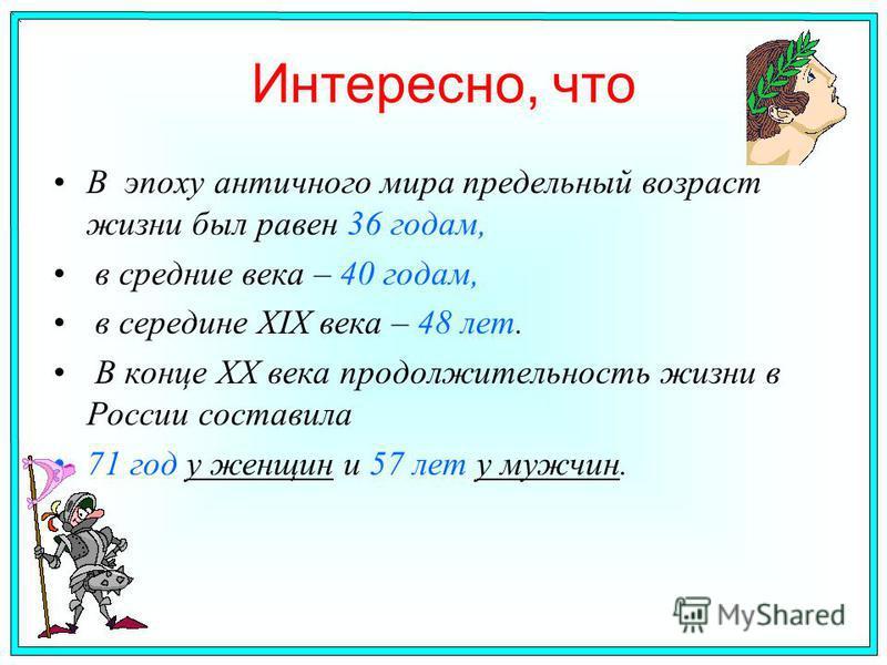 Интересно, что В эпоху античного мира предельный возраст жизни был равен 36 годам, в средние века – 40 годам, в середине ХIХ века – 48 лет. В конце ХХ века продолжительность жизни в России составила 71 год у женщин и 57 лет у мужчин.
