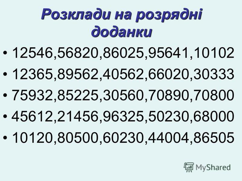 Розклади на розрядні доданки 12546,56820,86025,95641,10102 12365,89562,40562,66020,30333 75932,85225,30560,70890,70800 45612,21456,96325,50230,68000 10120,80500,60230,44004,86505