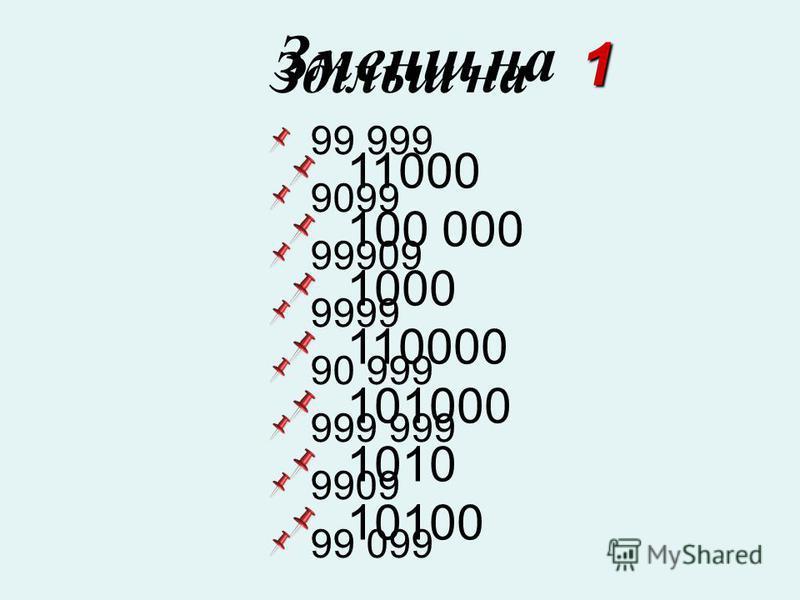 Збільш на 99 999 9099 99909 9999 90 999 999 999 9909 99 099 1 Зменш на 11000 100 000 1000 110000 101000 1010 10100