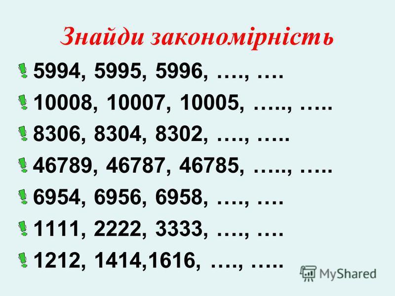 Знайди закономірність 5994, 5995, 5996, …., …. 10008, 10007, 10005, ….., ….. 8306, 8304, 8302, …., ….. 46789, 46787, 46785, ….., ….. 6954, 6956, 6958, …., …. 1111, 2222, 3333, …., …. 1212, 1414,1616, …., …..