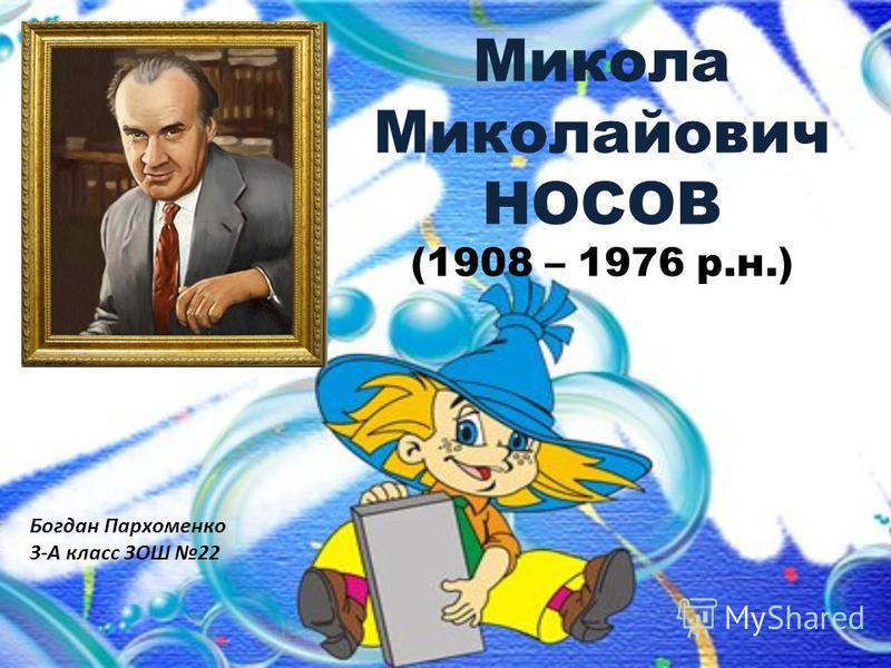 Микола Миколайович НОСОВ (1908 – 1976 р.н.) Богдан Пархоменко 3-А класс ЗОШ 22