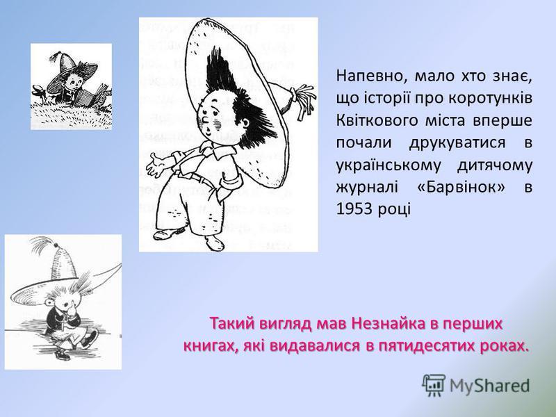 Напевно, мало хто знає, що історії про коротунків Квіткового міста вперше почали друкуватися в українському дитячому журналі «Барвінок» в 1953 році Такий вигляд мав Незнайка в перших книгах, які видавалися в пятидесятих роках.