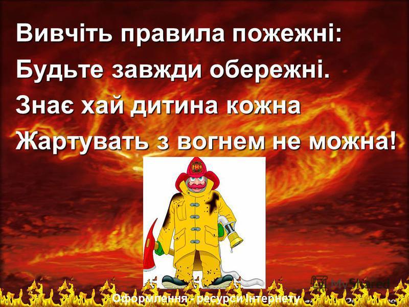 Вивчiть правила пожежні: Будьте завжди обережнi. Знає хай дитина кожна Жартувать з вогнем не можна! Оформлення - ресурси Інтернету
