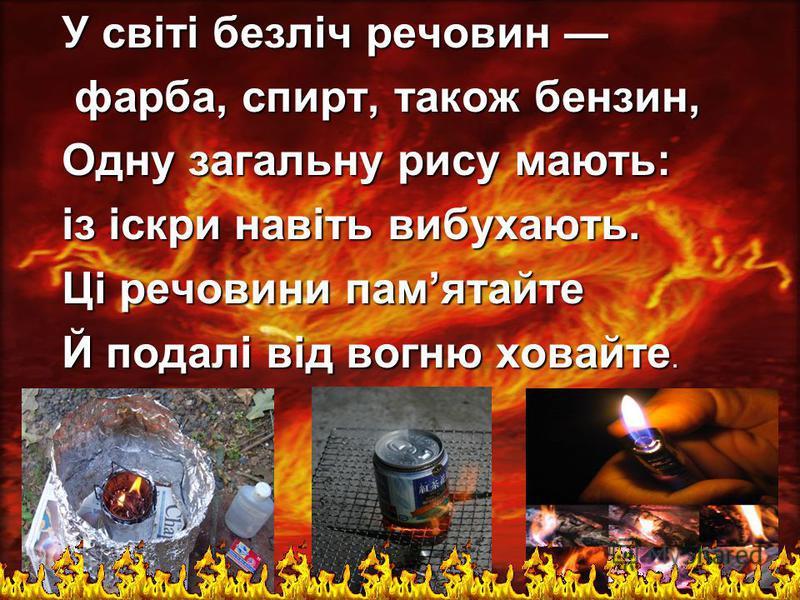 У свiтi безлiч речовин У свiтi безлiч речовин фарба, спирт, також бензин, фарба, спирт, також бензин, Одну загальну рису мають: iз iскри навiть вибухають. Цi речовини памятайте Й подалi вiд вогню ховайте.