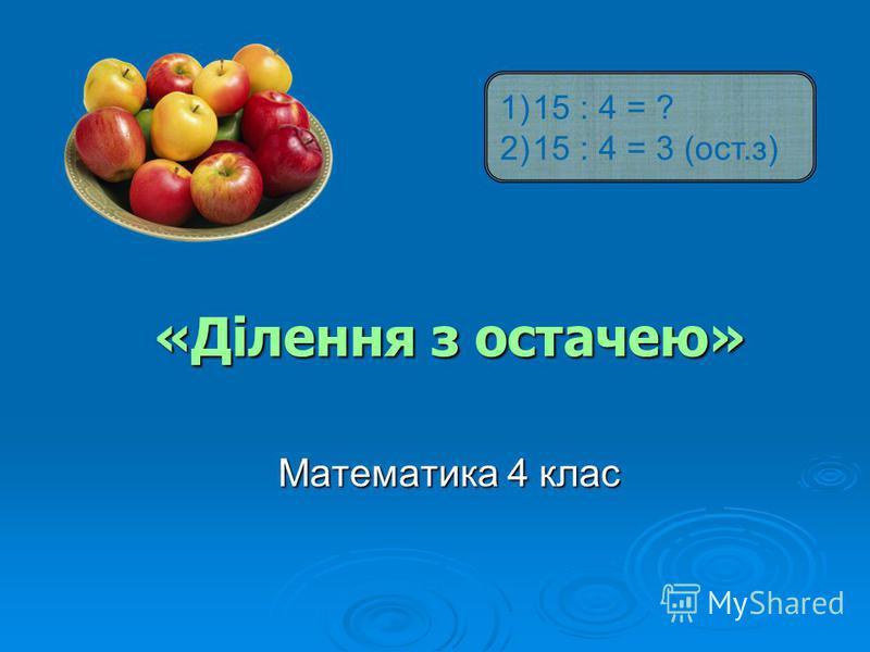 «Ділення з остачею» Математика 4 клас 1)15 : 4 = ? 2)15 : 4 = 3 (ост.з)