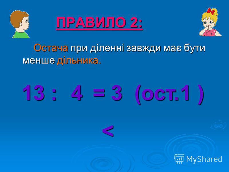 Остача при діленні завжди має бути менше дільника. ПРАВИЛО 2: 13 : = 3 (ост. ) 41 <