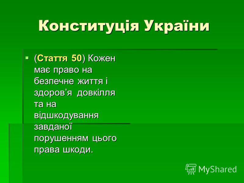 Конституція України (Стаття 50) Кожен має право на безпечне життя і здоровя довкілля та на відшкодування завданої порушенням цього права шкоди. (Стаття 50) Кожен має право на безпечне життя і здоровя довкілля та на відшкодування завданої порушенням ц