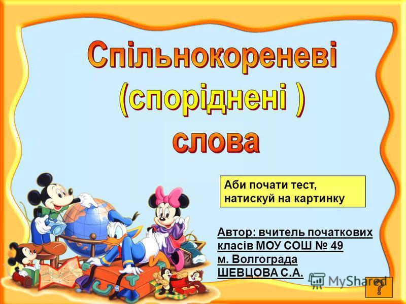 Автор: вчитель початкових класів МОУ СОШ 49 м. Волгограда ШЕВЦОВА С.А. Аби почати тест, натискуй на картинку