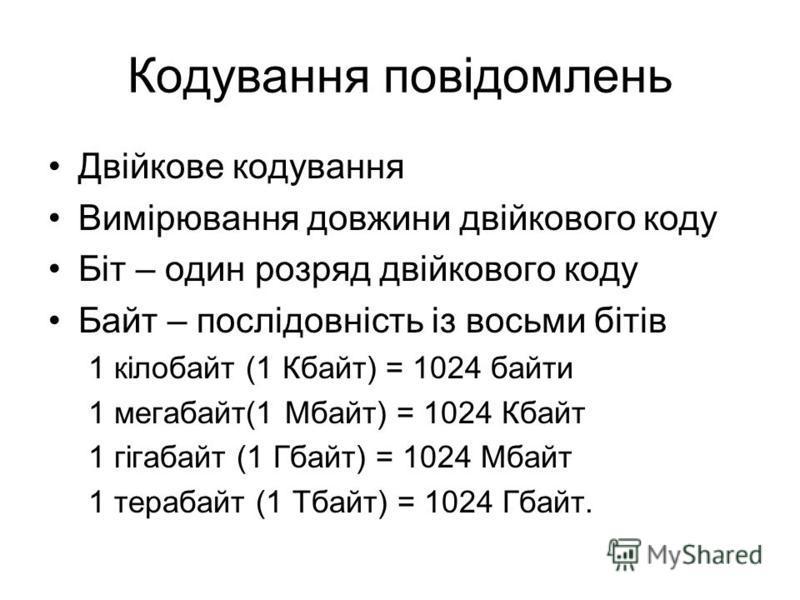 Двійкове кодування Вимірювання довжини двійкового коду Біт – один розряд двійкового коду Байт – послідовність із восьми бітів 1 кілобайт (1 Кбайт) = 1024 байти 1 мегабайт(1 Мбайт) = 1024 Кбайт 1 гігабайт (1 Гбайт) = 1024 Мбайт 1 терабайт (1 Тбайт) =