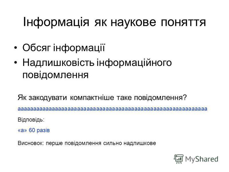 Інформація як наукове поняття Обсяг інформації Надлишковість інформаційного повідомлення Як закодувати компактніше таке повідомлення? аааааааааааааааааааааааааааааааааааааааааааааааааааааааааааа Відповідь: «а» 60 разів Висновок: перше повідомлення си