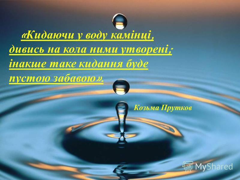« Кидаючи у воду камінці, дивись на кола ними утворені ; інакше таке кидання буде пустою забавою ». Козьма Прутков