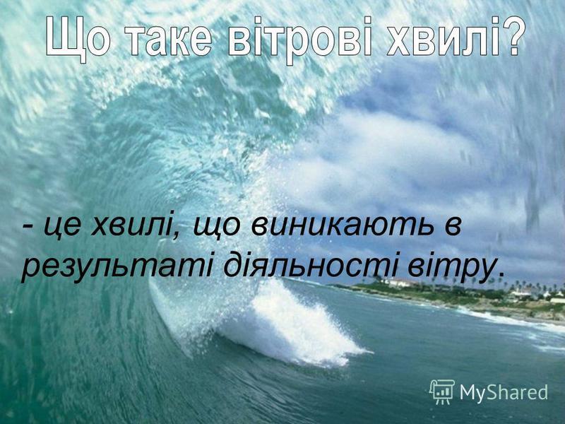 - це хвилі, що виникають в результаті діяльності вітру.