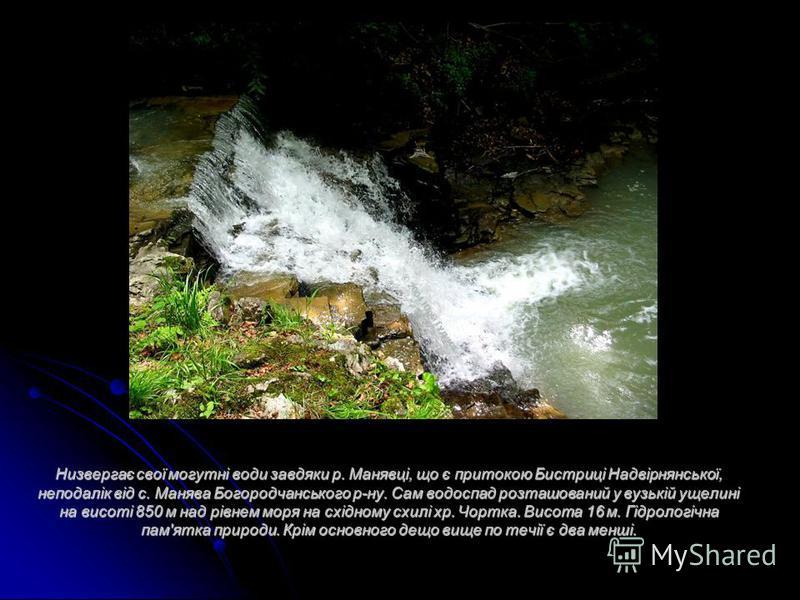 Низвергає свої могутні води завдяки р. Манявці, що є притокою Бистриці Надвірнянської, неподалік від с. Манява Богородчанського р-ну. Сам водоспад розташований у вузькій ущелині на висоті 850 м над рівнем моря на східному схилі хр. Чортка. Висота 16