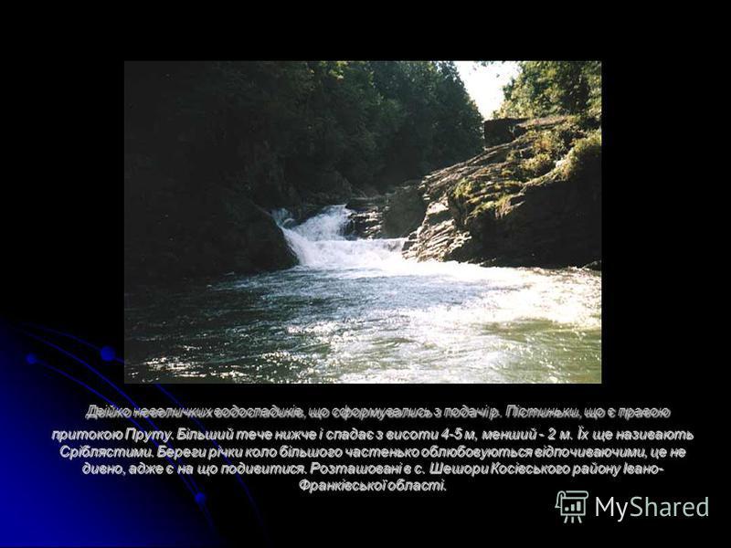 Двійко невеличких водоспадиків, що сформувались з подачі р. Пістиньки, що є правою притокою Пруту. Більший тече нижче і спадає з висоти 4-5 м, менший - 2 м. Їх ще називають Сріблястими. Береги річки коло більшого частенько облюбовуються відпочиваючим
