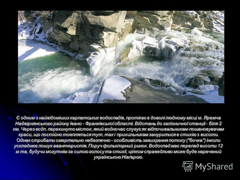 Є одним з найвідоміших карпатських водоспадів, протікає в доволі людному місці м. Яремча Надвірнянського району Івано - Франківської області. Відстань до залізничної станції - біля 2 км. Через всдп. перекинуто місток, який водночас слугує як відпочив