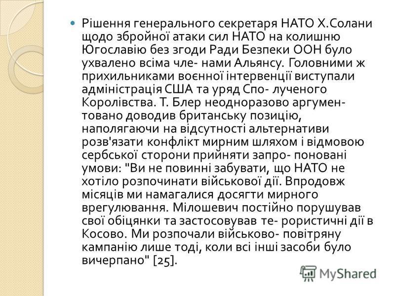 Рішення генерального секретаря НАТО Х. Солани щодо збройної атаки сил НАТО на колишню Югославію без згоди Ради Безпеки ООН було ухвалено всіма чле - нами Альянсу. Головними ж прихильниками воєнної інтервенції виступали адміністрація США та уряд Спо -