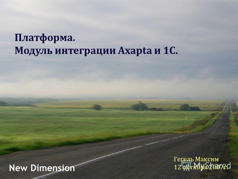 Гегель Максим 12 октября 2007 г. New Dimension Платформа. Модуль интеграции Axapta и 1С.
