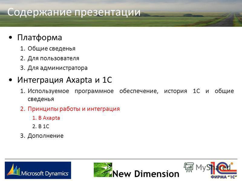 Содержание презентации New Dimension Платформа 1. Общие сведенья 2. Для пользователя 3. Для администратора Интеграция Axapta и 1С 1. Используемое программное обеспечение, история 1С и общие сведенья 2. Принципы работы и интеграция 1. В Axapta 2. В 1С