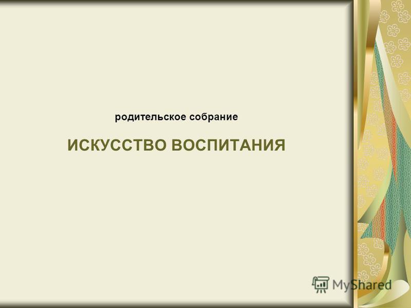 родительское собрание ИСКУССТВО ВОСПИТАНИЯ