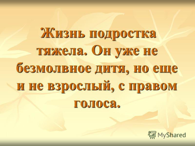 Жизнь подростка тяжела. Он уже не безмолвное дитя, но еще и не взрослый, с правом голоса. Жизнь подростка тяжела. Он уже не безмолвное дитя, но еще и не взрослый, с правом голоса.