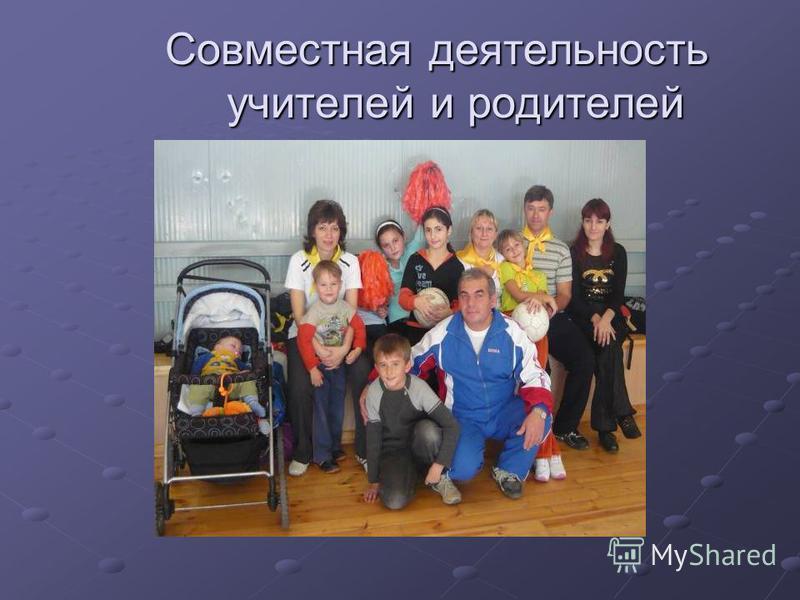 Совместная деятельность учителей и родителей Совместная деятельность учителей и родителей