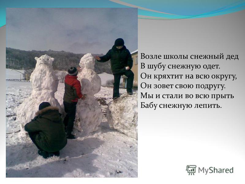 Возле школы снежный дед В шубу снежную одет. Он кряхтит на всю округу, Он зовет свою подругу. Мы и стали во всю прыть Бабу снежную лепить.
