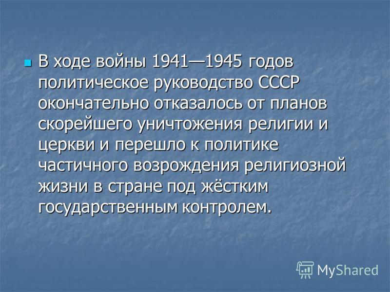 В ходе войны 19411945 годов политическое руководство СССР окончательно отказалось от планов скорейшего уничтожения религии и церкви и перешло к политике частичного возрождения религиозной жизни в стране под жёстким государственным контролем. В ходе в