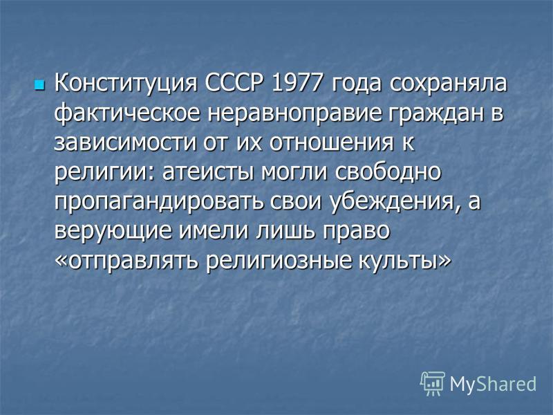 Конституция СССР 1977 года сохраняла фактическое неравноправие граждан в зависимости от их отношения к религии: атеисты могли свободно пропагандировать свои убеждения, а верующие имели лишь право «отправлять религиозные культы» Конституция СССР 1977