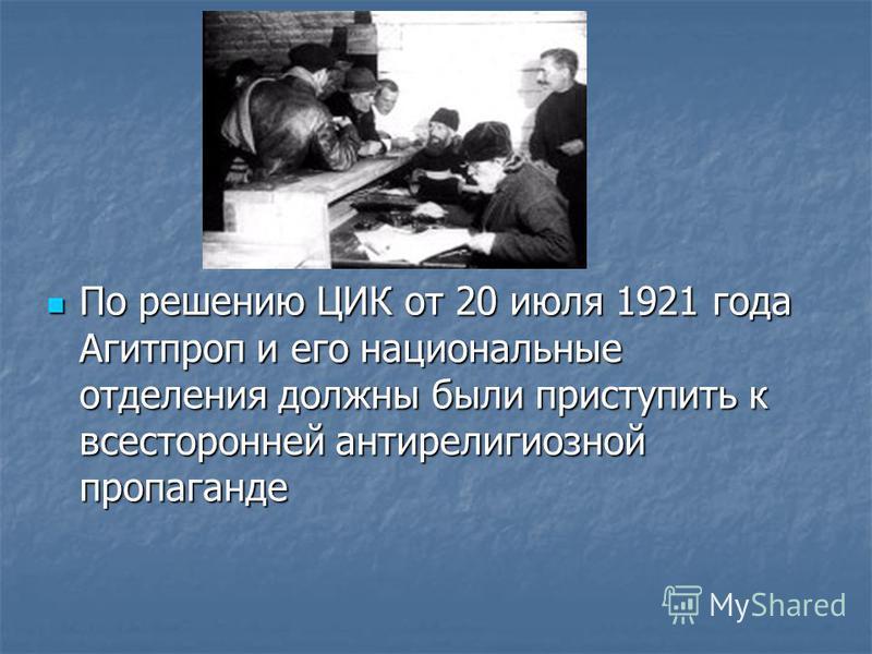 По решению ЦИК от 20 июля 1921 года Агитпроп и его национальные отделения должны были приступить к всесторонней антирелигиозной пропаганде По решению ЦИК от 20 июля 1921 года Агитпроп и его национальные отделения должны были приступить к всесторонней