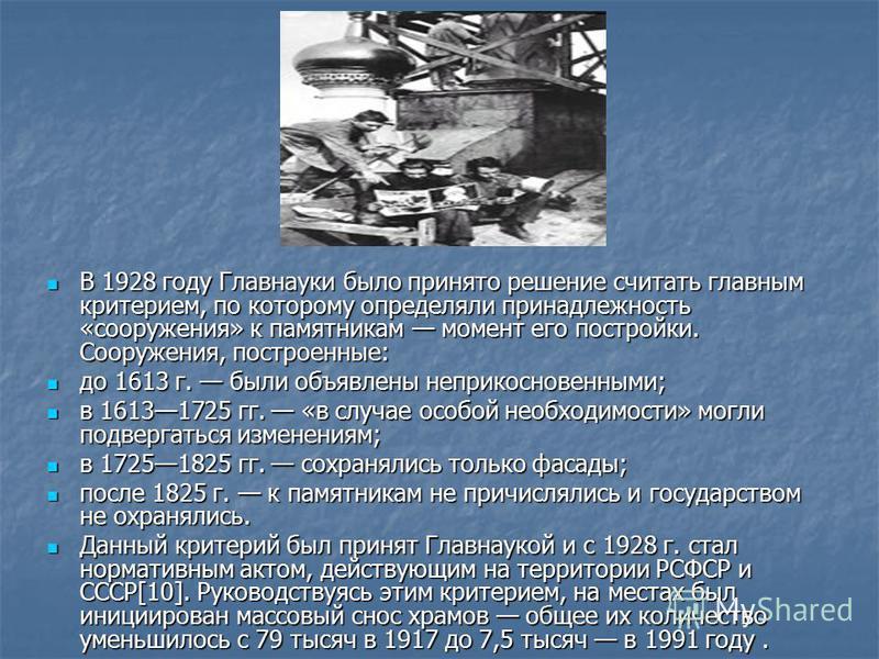 В 1928 году Главнауки было принято решение считать главным критерием, по которому определяли принадлежность «сооружения» к памятникам момент его постройки. Сооружения, построенные: В 1928 году Главнауки было принято решение считать главным критерием,