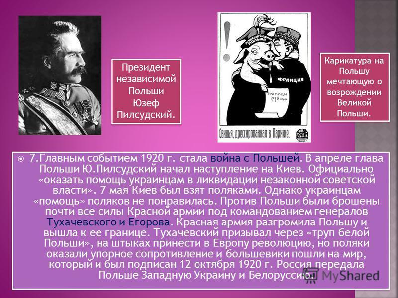 7. Главным событием 1920 г. стала война с Польшей. В апреле глава Польши Ю.Пилсудский начал наступление на Киев. Официально «оказать помощь украинцам в ликвидации незаконной советской власти». 7 мая Киев был взят поляками. Однако украинцам «помощь» п