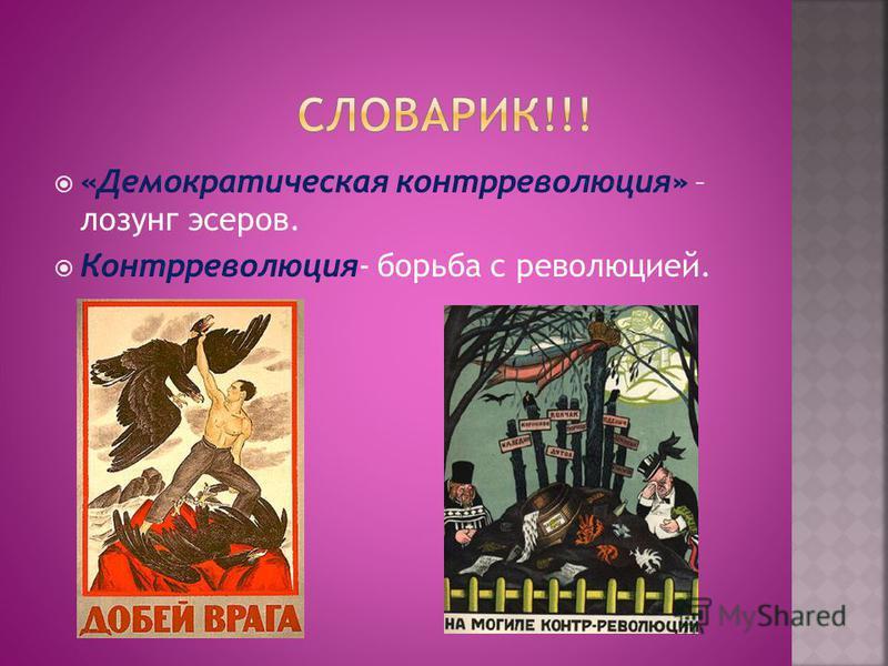 «Демократическая контрреволюция» – лозунг эсеров. Контрреволюция- борьба с революцией.