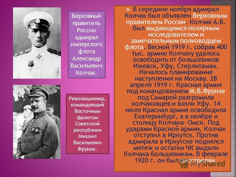 В середине ноября адмирал Колчак был объявлен Верховным правителем России. Колчак А.В. был выдающимся полярным исследователем и замечательным полководцем флота. Весной 1919 г. собрав 400 тыс. армию Колчаку удалось освободить от большевиков Ижевск, Уф