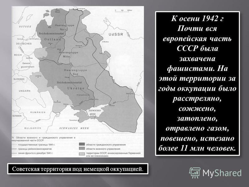 К осени 1942 г Почти вся европейская часть СССР была захвачена фашистами. На этой территории за годы оккупации было расстреляно, сожжено, затоплено, отравлено газом, повешено, истесано более 11 млн человек. Советская территория под немецкой оккупацие
