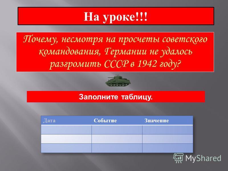На уроке!!! Почему, несмотря на просчеты советского командования, Германии не удалось разгромить СССР в 1942 году? Заполните таблицу.