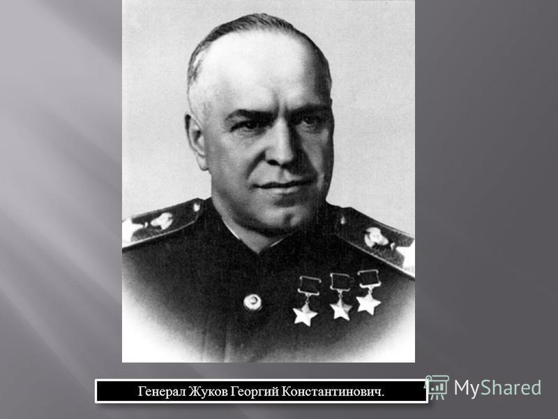 Генерал Жуков Георгий Константинович.