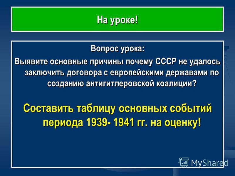 На уроке! Вопрос урока: Выявите основные причины почему СССР не удалось заключить договора с европейскими державами по созданию антигитлеровской коалиции? Составить таблицу основных событий периода 1939- 1941 гг. на оценку! Вопрос урока: Выявите осно