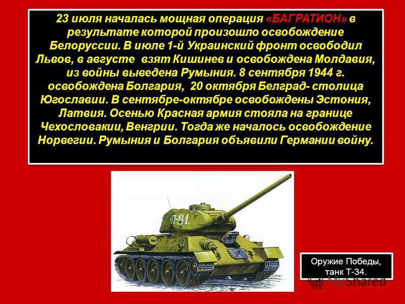 23 июля началась мощная операция «БАГРАТИОН» в результате которой произошло освобождение Белоруссии. В июле 1-й Украинский фронт освободил Львов, в августе взят Кишинев и освобождена Молдавия, из войны выведена Румыния. 8 сентября 1944 г. освобождена