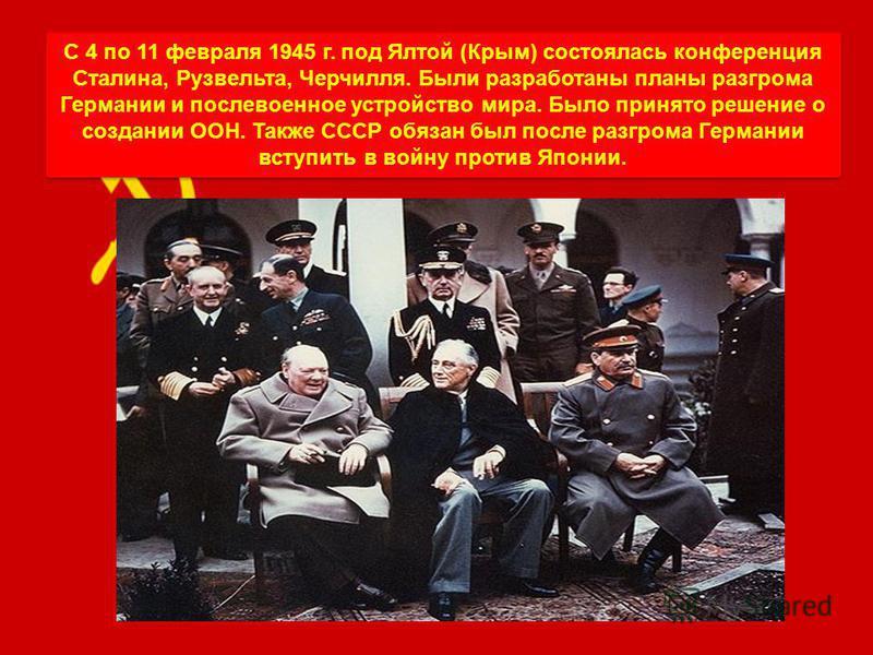 С 4 по 11 февраля 1945 г. под Ялтой (Крым) состоялась конференция Сталина, Рузвельта, Черчилля. Были разработаны планы разгрома Германии и послевоенное устройство мира. Было принято решение о создании ООН. Также СССР обязан был после разгрома Германи