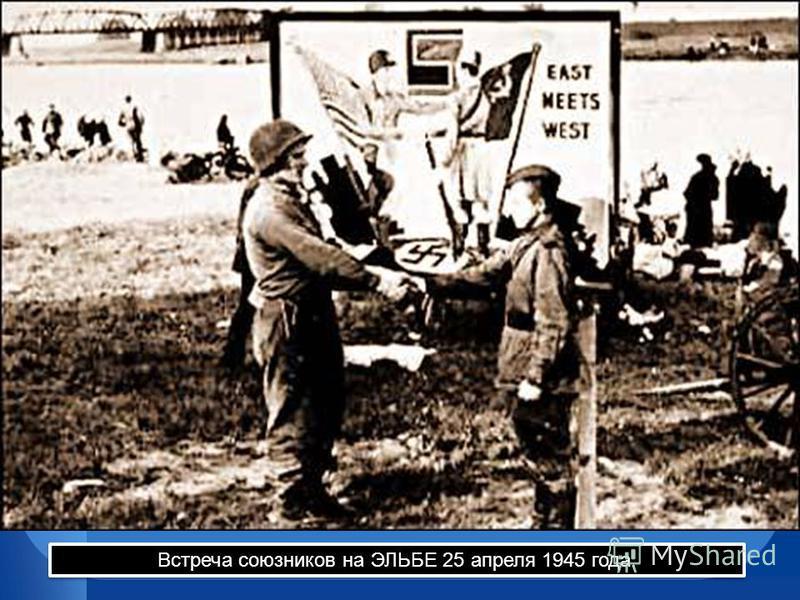 Встреча союзников на ЭЛЬБЕ 25 апреля 1945 года.