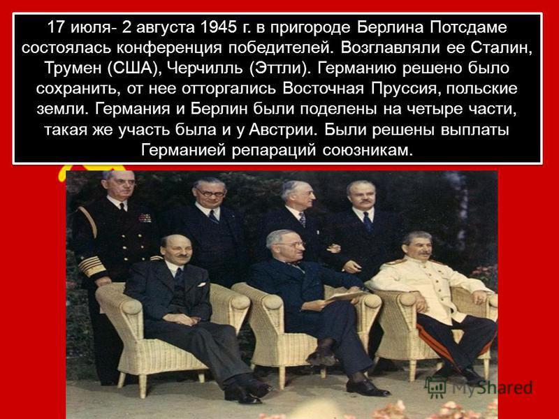 17 июля- 2 августа 1945 г. в пригороде Берлина Потсдаме состоялась конференция победителей. Возглавляли ее Сталин, Трумен (США), Черчилль (Эттли). Германию решено было сохранить, от нее отторгались Восточная Пруссия, польские земли. Германия и Берлин