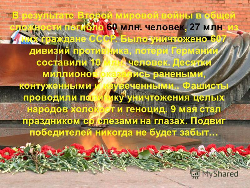 В результате Второй мировой войны в общей сложности погибло 60 млн. человек, 27 млн. из них граждане СССР. Было уничтожено 607 дивизий противника, потери Германии составили 10 млн. человек. Десятки миллионов оказались ранеными, контуженными и изувече