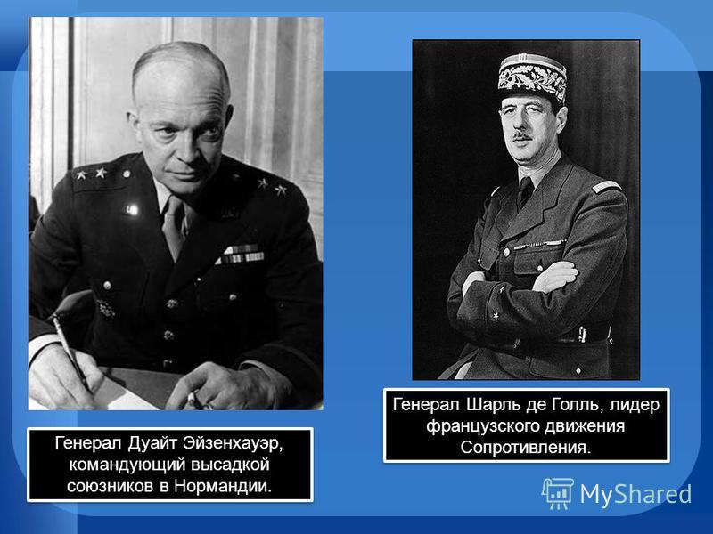 Генерал Дуайт Эйзенхауэр, командующий высадкой союзников в Нормандии. Генерал Шарль де Голль, лидер французского движения Сопротивления.
