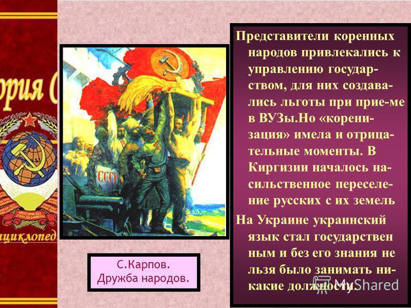 Представители коренных народов привлекались к управлению государством, для них создавались льготы при прие-ме в ВУЗы.Но «корени- рация» имела и отрицательные моменты. В Киргизии началось насильственное переселение русских с их земель На Украине украи