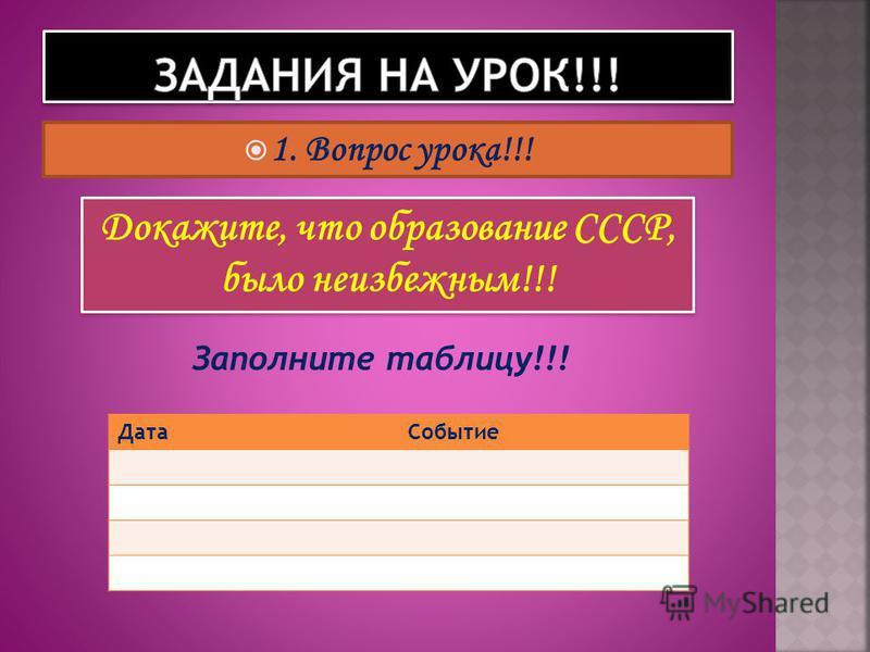 1. Вопрос урока!!! Докажите, что образование СССР, было неизбежным!!! Заполните таблицу!!! Дата Событие
