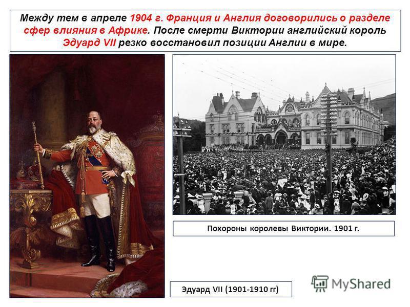 Между тем в апреле 1904 г. Франция и Англия договорились о разделе сфер влияния в Африке. После смерти Виктории английский король Эдуард VII резко восстановил позиции Англии в мире. Эдуард VII (1901-1910 гг) Похороны королевы Виктории. 1901 г.