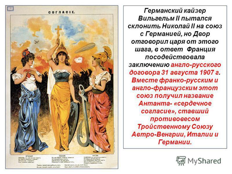 Германский кайзер Вильгельм II пытался склонить Николай II на союз с Германией, но Двор отговорил царя от этого шага, в ответ Франция посодействовала заключению англо-русского договора 31 августа 1907 г. Вместе франко-русским и англо-французским этот